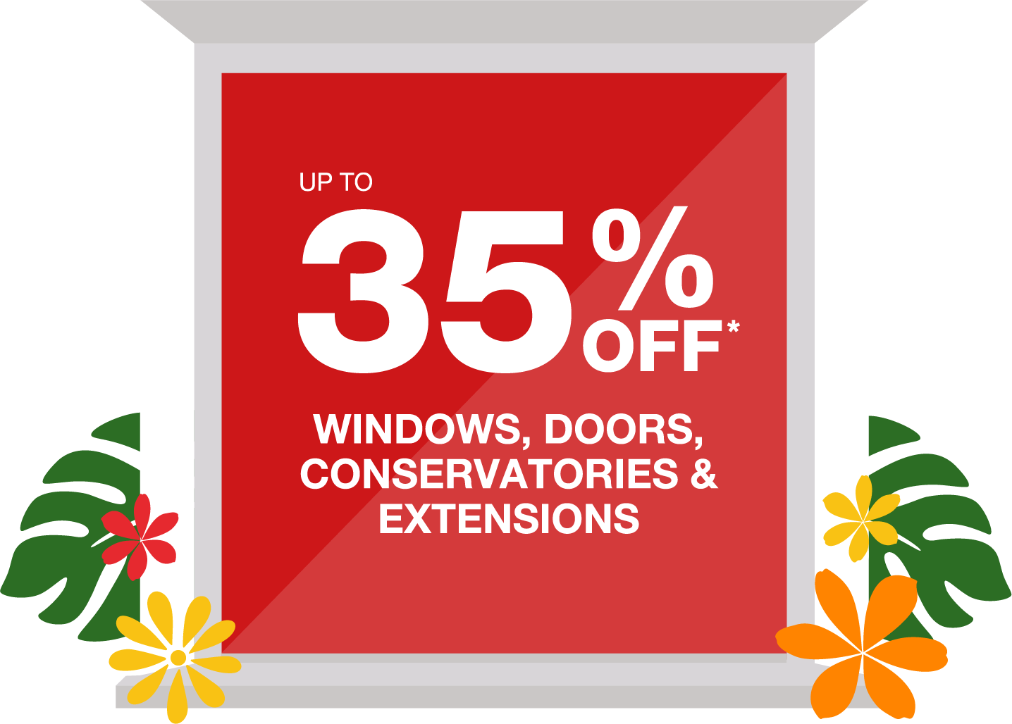 Or get up to 35% off Windows, Doors & Conservatories*